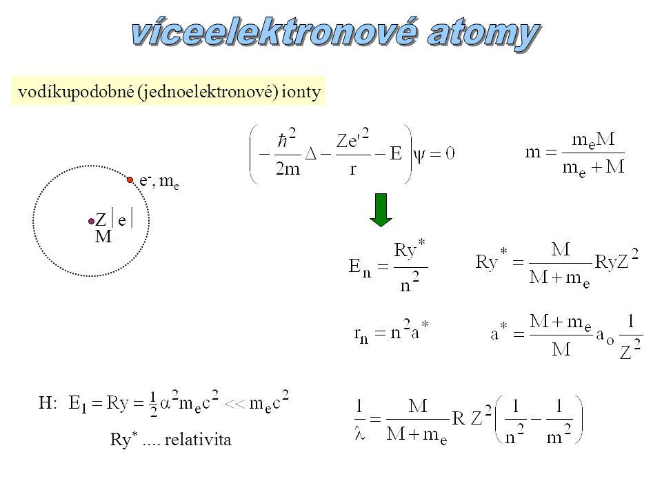 vodíkupodobné (jednoelektronové) ionty ZeZe M e-, mee-, me H: Ry *.... relativita