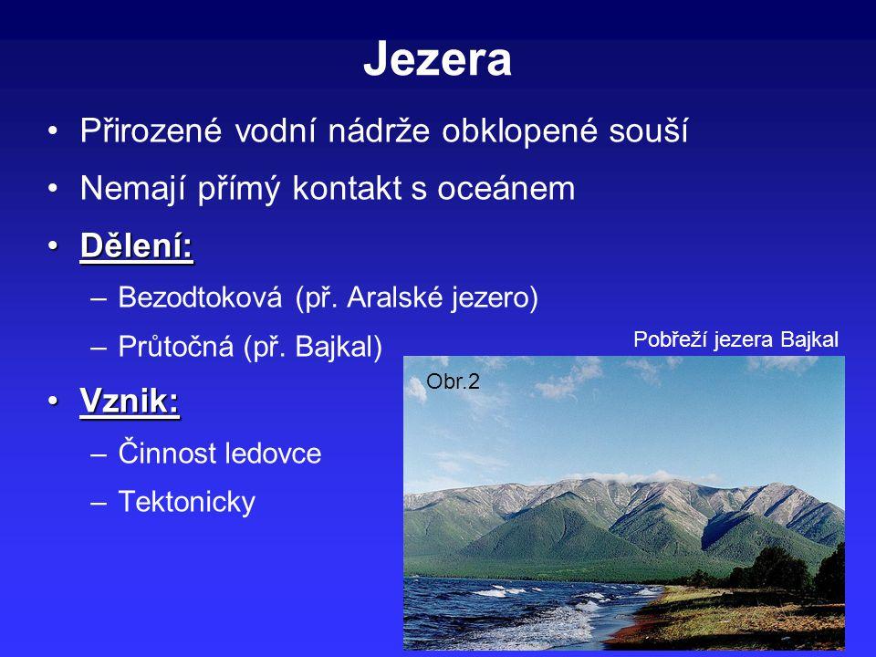 Jezera Přirozené vodní nádrže obklopené souší Nemají přímý kontakt s oceánem Dělení:Dělení: –Bezodtoková (př. Aralské jezero) –Průtočná (př. Bajkal) V