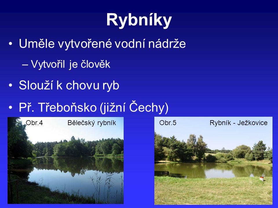 Rybníky Uměle vytvořené vodní nádrže –Vytvořil je člověk Slouží k chovu ryb Př. Třeboňsko (jižní Čechy) Rybník - JežkoviceObr.5Obr.4Bělečský rybník