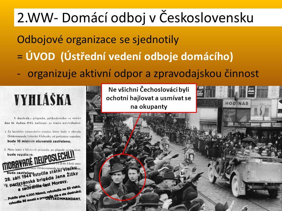 Odbojové organizace se sjednotily = ÚVOD (Ústřední vedení odboje domácího) -organizuje aktivní odpor a zpravodajskou činnost 2.WW- Domácí odboj v Československu Ne všichni Čechoslováci byli ochotni hajlovat a usmívat se na okupanty