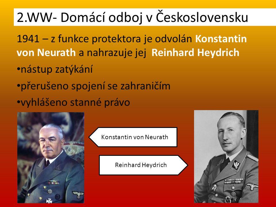 1941 – z funkce protektora je odvolán Konstantin von Neurath a nahrazuje jej Reinhard Heydrich nástup zatýkání přerušeno spojení se zahraničím vyhlášeno stanné právo 2.WW- Domácí odboj v Československu Konstantin von Neurath Reinhard Heydrich