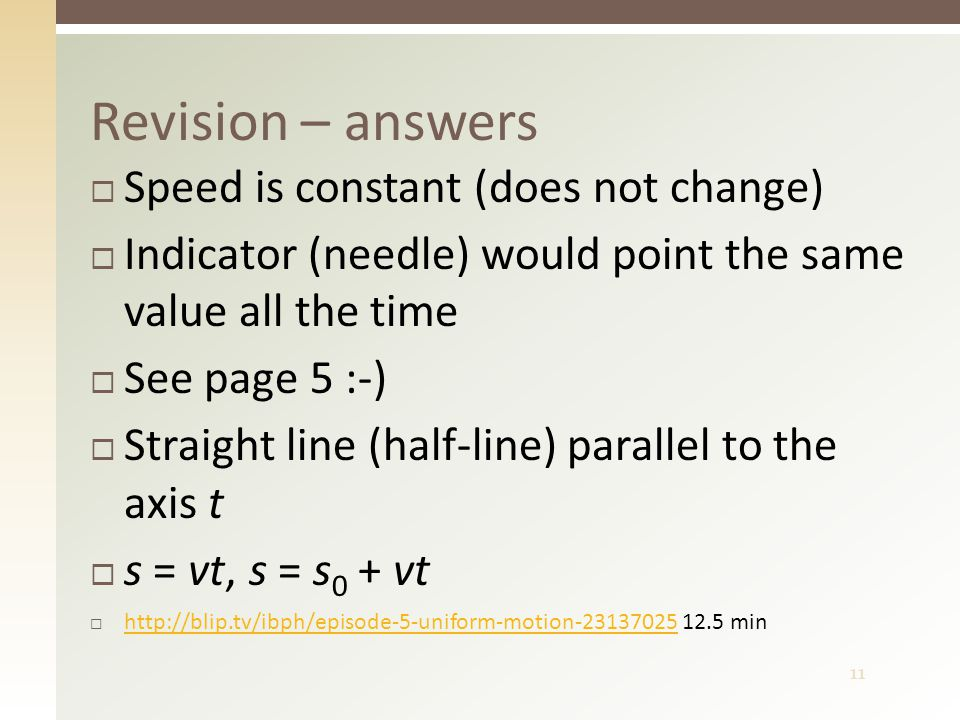 11 Revision – answers  Speed is constant (does not change)  Indicator (needle) would point the same value all the time  See page 5 :-)  Straight line (half-line) parallel to the axis t  s = vt, s = s 0 + vt  http://blip.tv/ibph/episode-5-uniform-motion-23137025 12.5 min http://blip.tv/ibph/episode-5-uniform-motion-23137025