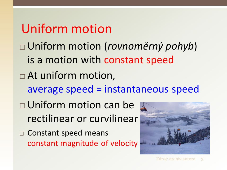 Zdroj: archiv autora3 Uniform motion  Uniform motion (rovnoměrný pohyb) is a motion with constant speed  At uniform motion, average speed = instantaneous speed  Uniform motion can be rectilinear or curvilinear  Constant speed means constant magnitude of velocity