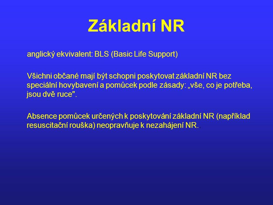 Základní NR anglický ekvivalent: BLS (Basic Life Support) Všichni občané mají být schopni poskytovat základní NR bez speciální hovybavení a pomůcek po