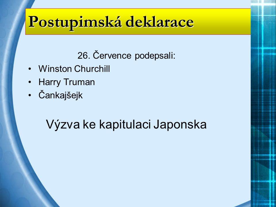 26. Července podepsali: Winston Churchill Harry Truman Čankajšejk Výzva ke kapitulaci Japonska Postupimská deklarace