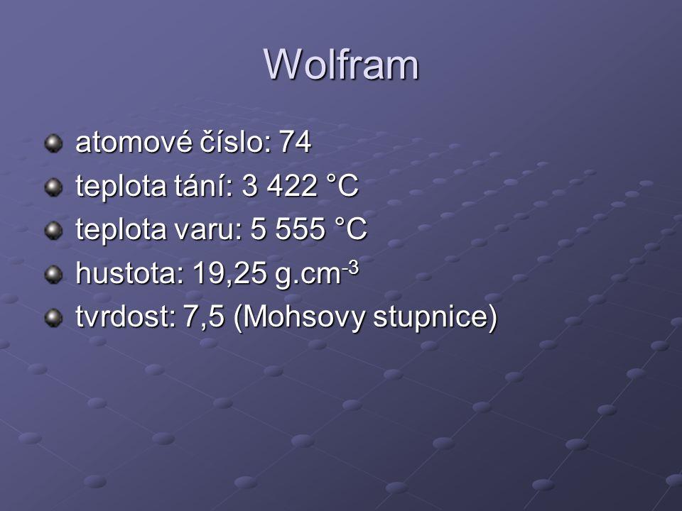Wolfram atomové číslo: 74 atomové číslo: 74 teplota tání: 3 422 °C teplota tání: 3 422 °C teplota varu: 5 555 °C teplota varu: 5 555 °C hustota: 19,25 g.cm -3 hustota: 19,25 g.cm -3 tvrdost: 7,5 (Mohsovy stupnice) tvrdost: 7,5 (Mohsovy stupnice)