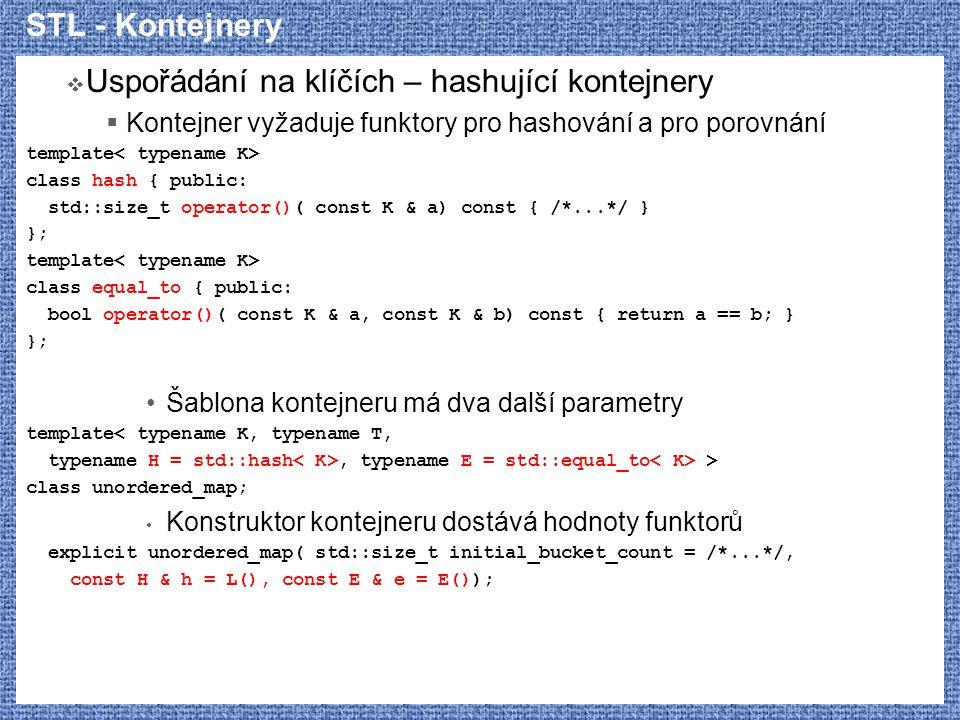 STL - Kontejnery  Uspořádání na klíčích – hashující kontejnery  Kontejner vyžaduje funktory pro hashování a pro porovnání template class hash { publ