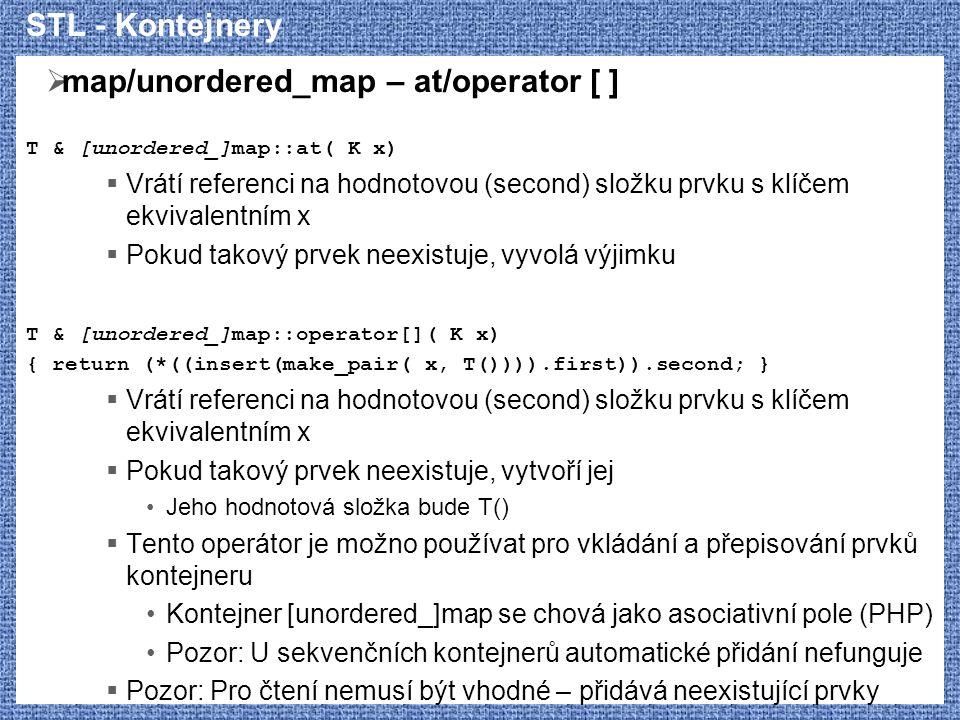 STL - Kontejnery  map/unordered_map – at/operator [ ] T & [unordered_]map::at( K x)  Vrátí referenci na hodnotovou (second) složku prvku s klíčem ek