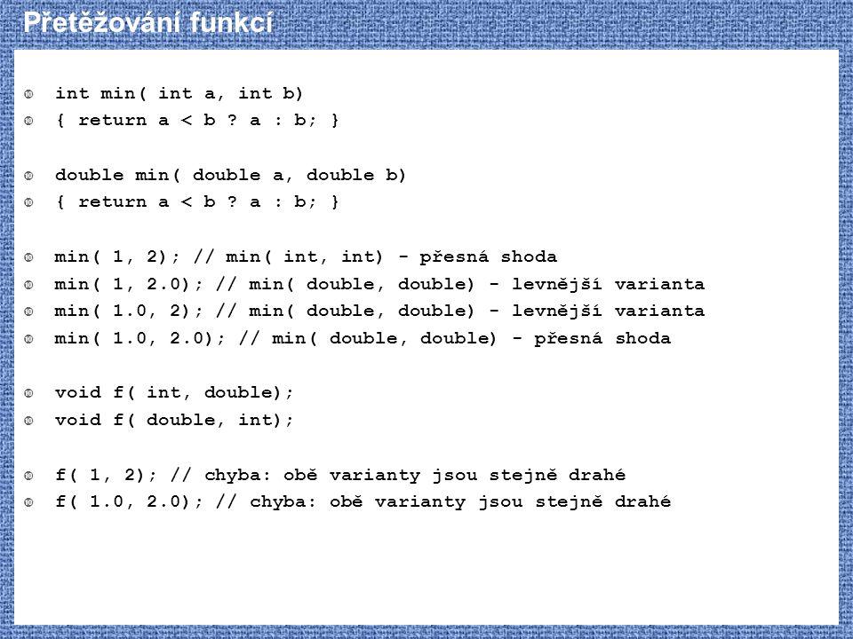 Přetěžování funkcí  int min( int a, int b)  { return a < b ? a : b; }  double min( double a, double b)  { return a < b ? a : b; }  min( 1, 2); //