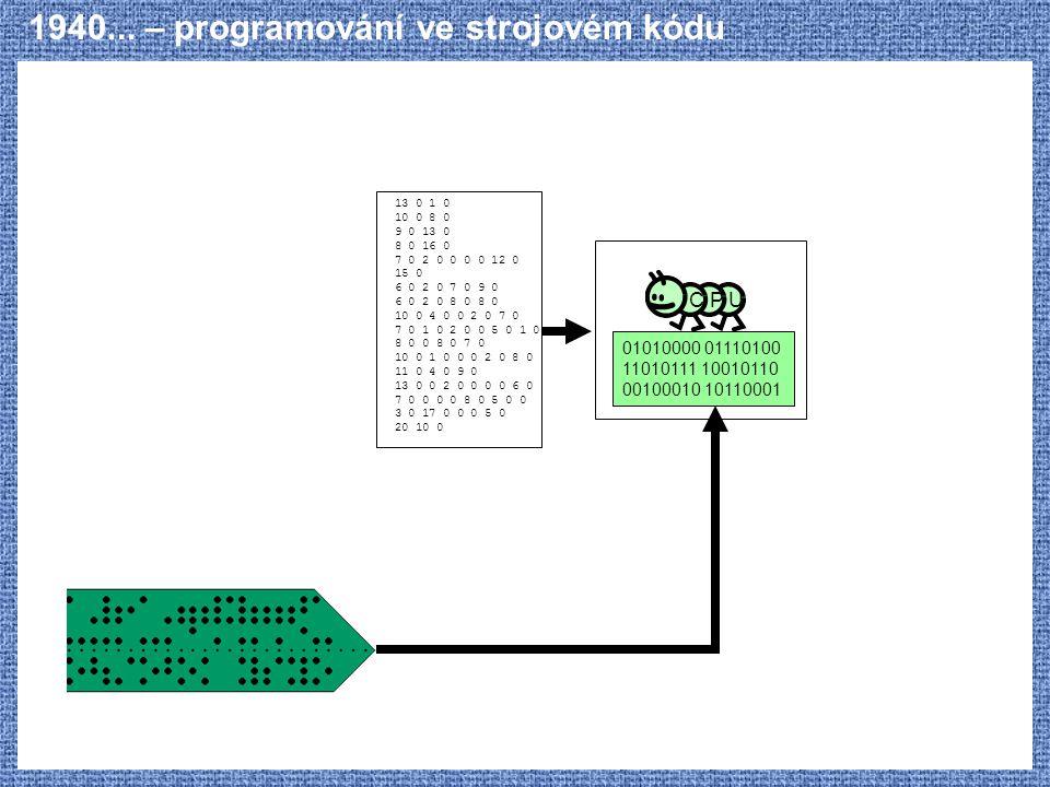 1940... – programování ve strojovém kódu C P U 01010000 01110100 11010111 10010110 00100010 10110001 13 0 1 0 10 0 8 0 9 0 13 0 8 0 16 0 7 0 2 0 0 0 0