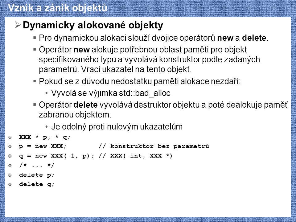 Vznik a zánik objektů  Dynamicky alokované objekty  Pro dynamickou alokaci slouží dvojice operátorů new a delete.  Operátor new alokuje potřebnou o