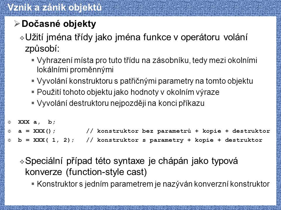 Vznik a zánik objektů  Dočasné objekty  Užití jména třídy jako jména funkce v operátoru volání způsobí:  Vyhrazení místa pro tuto třídu na zásobník