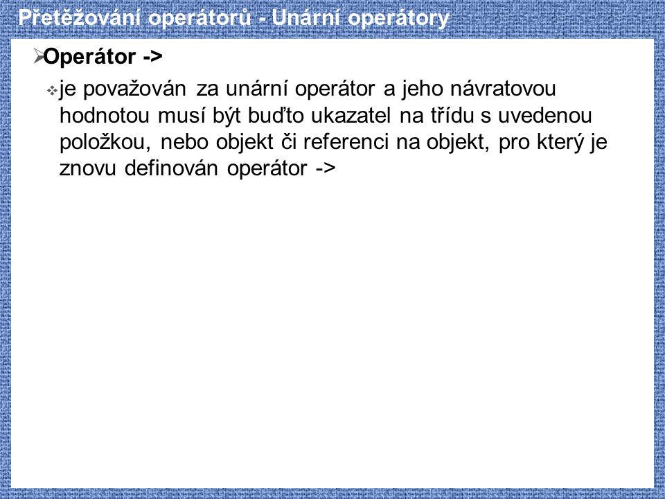 Přetěžování operátorů - Unární operátory  Operátor ->  je považován za unární operátor a jeho návratovou hodnotou musí být buďto ukazatel na třídu s