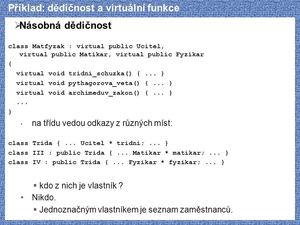 Příklad: dědičnost a virtuální funkce  Násobná dědičnost class Matfyzak : virtual public Ucitel, virtual public Matikar, virtual public Fyzikar { vir