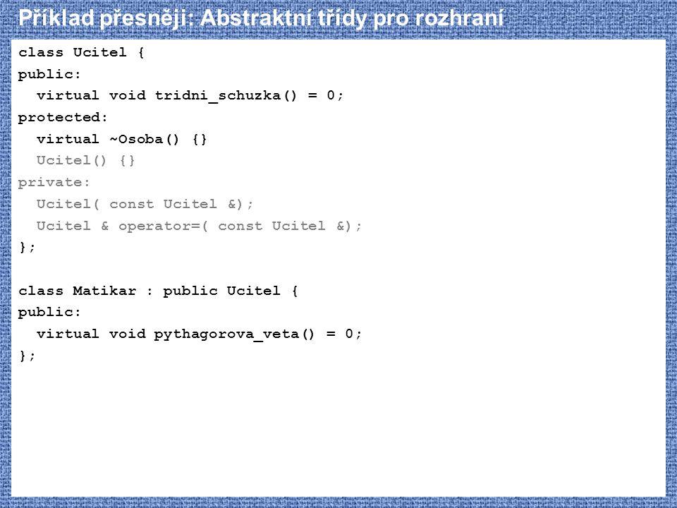 Příklad přesněji: Abstraktní třídy pro rozhraní class Ucitel { public: virtual void tridni_schuzka() = 0; protected: virtual ~Osoba() {} Ucitel() {} p