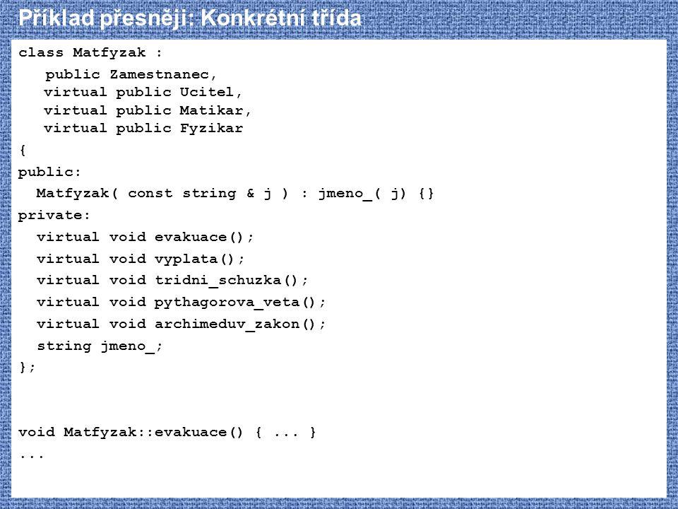 Příklad přesněji: Konkrétní třída class Matfyzak : public Zamestnanec, virtual public Ucitel, virtual public Matikar, virtual public Fyzikar { public: