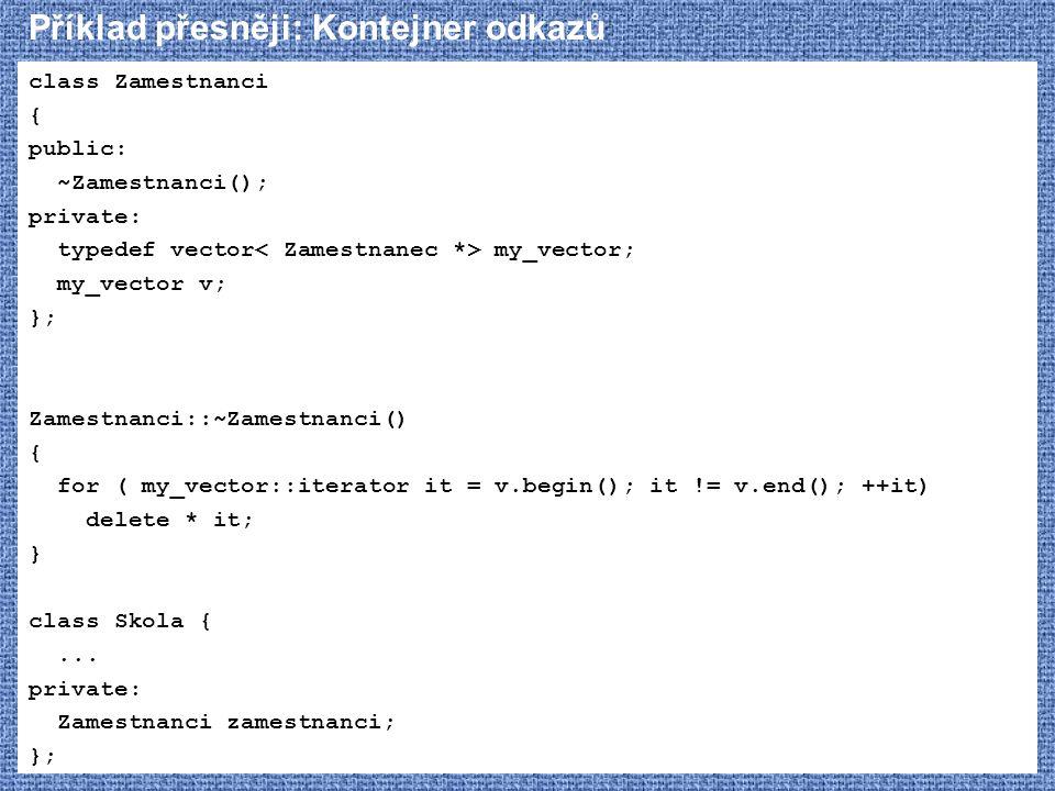 Příklad přesněji: Kontejner odkazů class Zamestnanci { public: ~Zamestnanci(); private: typedef vector my_vector; my_vector v; }; Zamestnanci::~Zamest