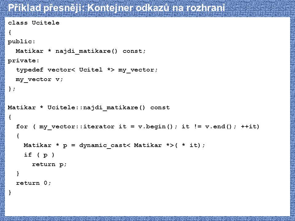 Příklad přesněji: Kontejner odkazů na rozhraní class Ucitele { public: Matikar * najdi_matikare() const; private: typedef vector my_vector; my_vector