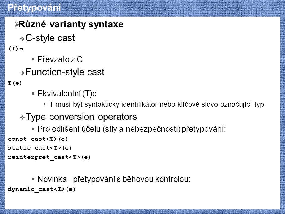 Přetypování  Různé varianty syntaxe  C-style cast (T)e  Převzato z C  Function-style cast T(e)  Ekvivalentní (T)e T musí být syntakticky identifi