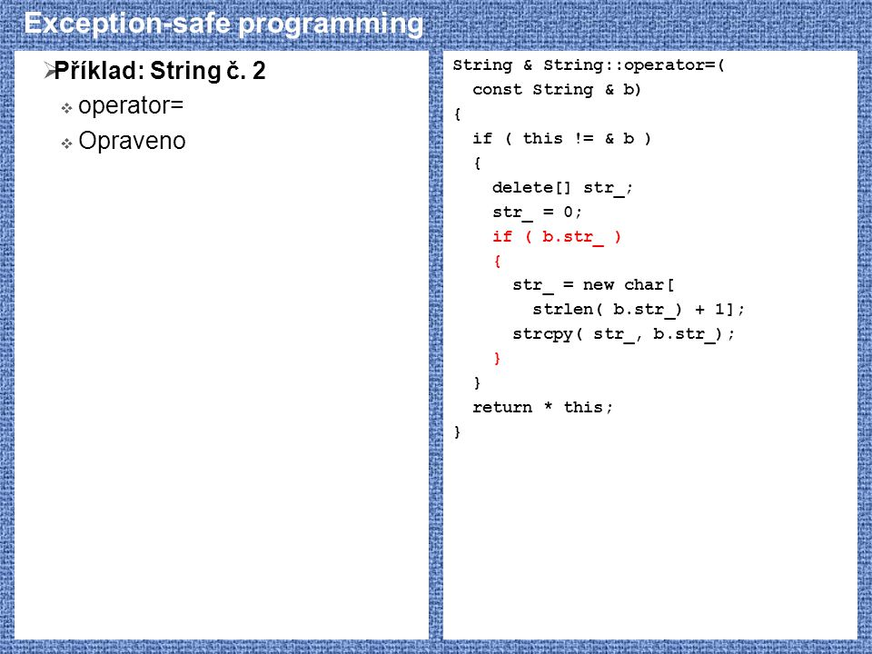 Exception-safe programming  Příklad: String č. 2  operator=  Opraveno String & String::operator=( const String & b) { if ( this != & b ) { delete[]