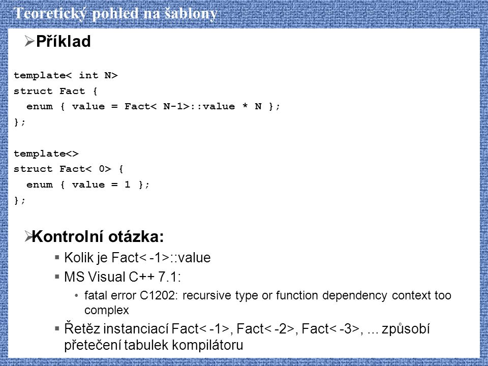 Teoretický pohled na šablony  Příklad template struct Fact { enum { value = Fact ::value * N }; }; template<> struct Fact { enum { value = 1 }; };  Kontrolní otázka:  Kolik je Fact ::value  MS Visual C++ 7.1: fatal error C1202: recursive type or function dependency context too complex  Řetěz instanciací Fact, Fact, Fact,...