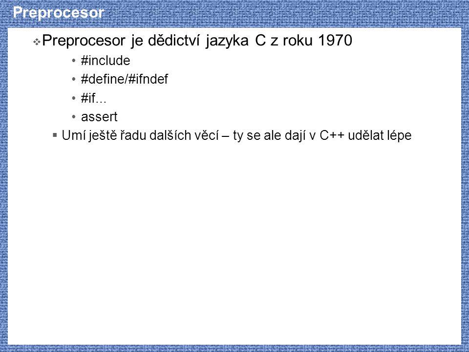 Preprocesor  Preprocesor je dědictví jazyka C z roku 1970 #include #define/#ifndef #if... assert  Umí ještě řadu dalších věcí – ty se ale dají v C++