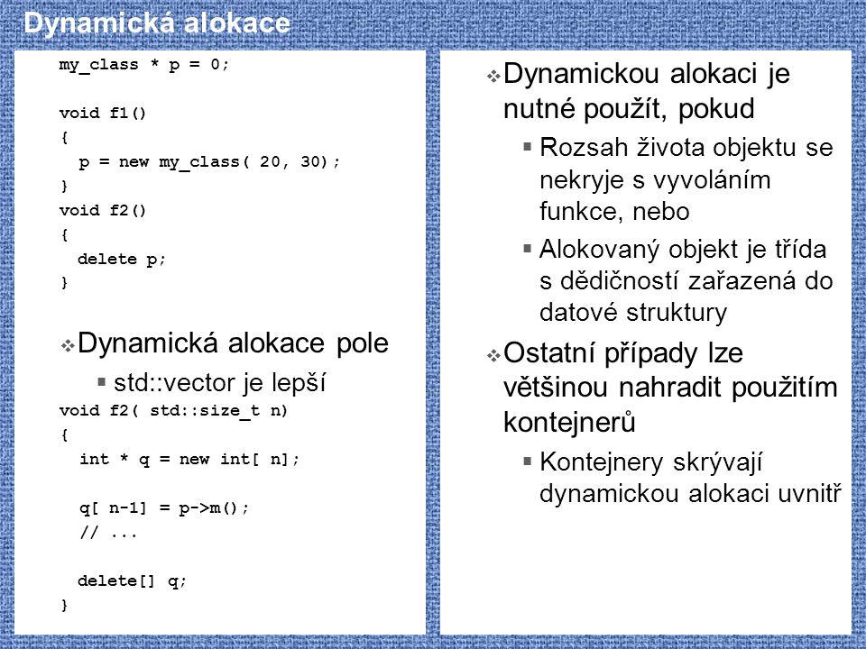 Dynamická alokace my_class * p = 0; void f1() { p = new my_class( 20, 30); } void f2() { delete p; }  Dynamická alokace pole  std::vector je lepší v