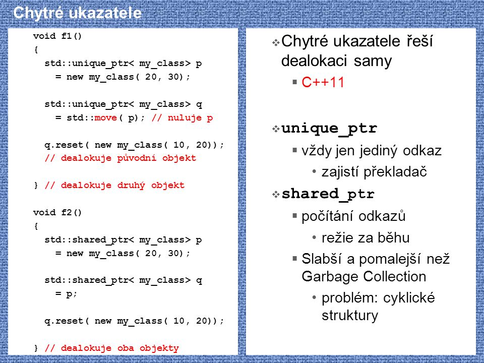 Chytré ukazatele void f1() { std::unique_ptr p = new my_class( 20, 30); std::unique_ptr q = std::move( p); // nuluje p q.reset( new my_class( 10, 20))