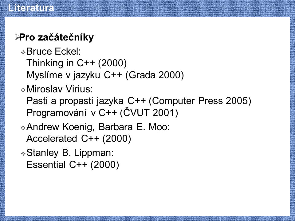 Literatura  Pro začátečníky  Bruce Eckel: Thinking in C++ (2000) Myslíme v jazyku C++ (Grada 2000)  Miroslav Virius: Pasti a propasti jazyka C++ (C