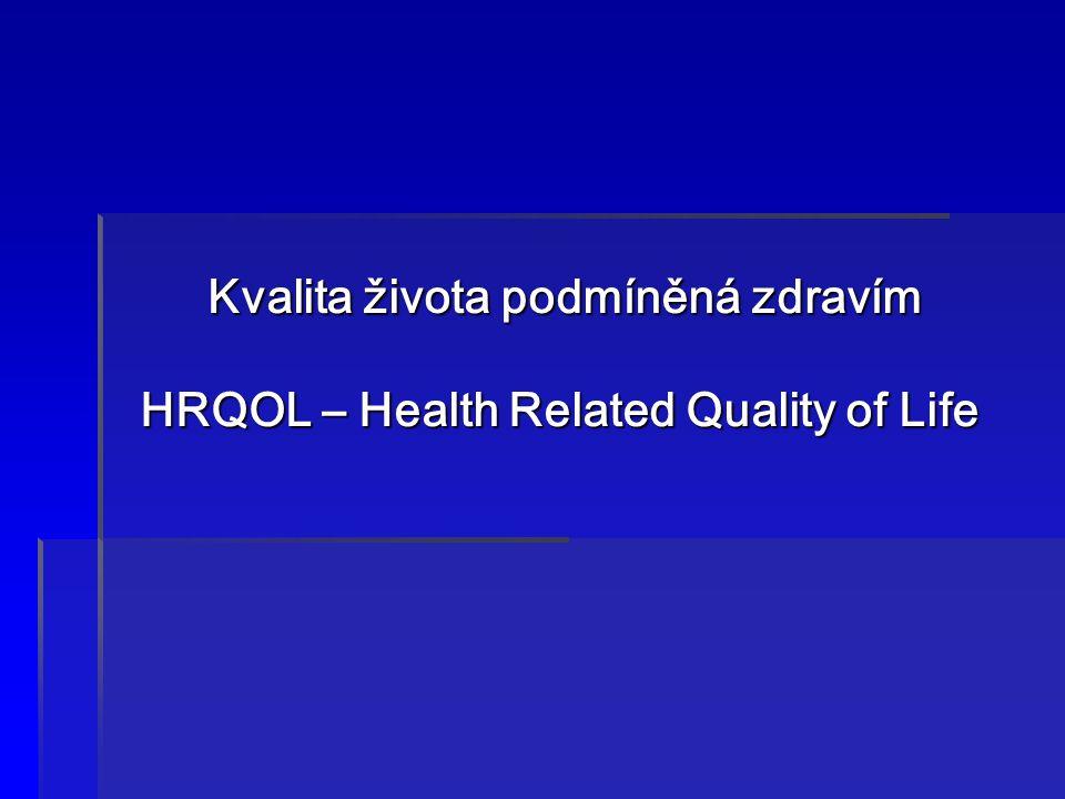 Kvalita života podmíněná zdravím HRQOL – Health Related Quality of Life