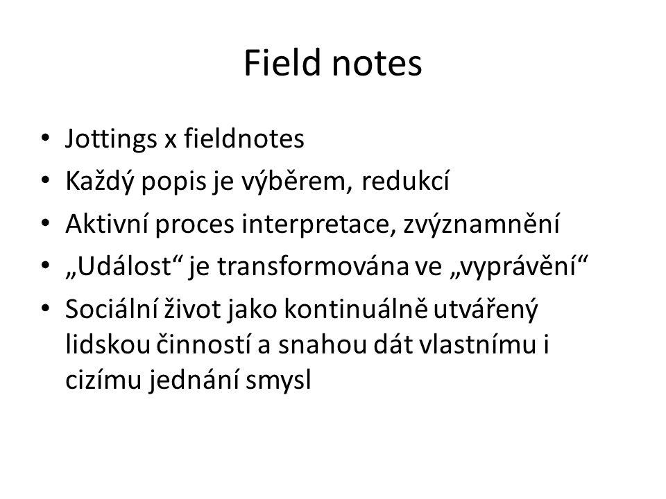 """Field notes Jottings x fieldnotes Každý popis je výběrem, redukcí Aktivní proces interpretace, zvýznamnění """"Událost je transformována ve """"vyprávění Sociální život jako kontinuálně utvářený lidskou činností a snahou dát vlastnímu i cizímu jednání smysl"""