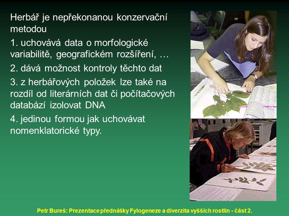 Petr Bureš: Prezentace přednášky Fylogeneze a diverzita vyšších rostlin - část 2. Herbář je nepřekonanou konzervační metodou 1. uchovává data o morfol