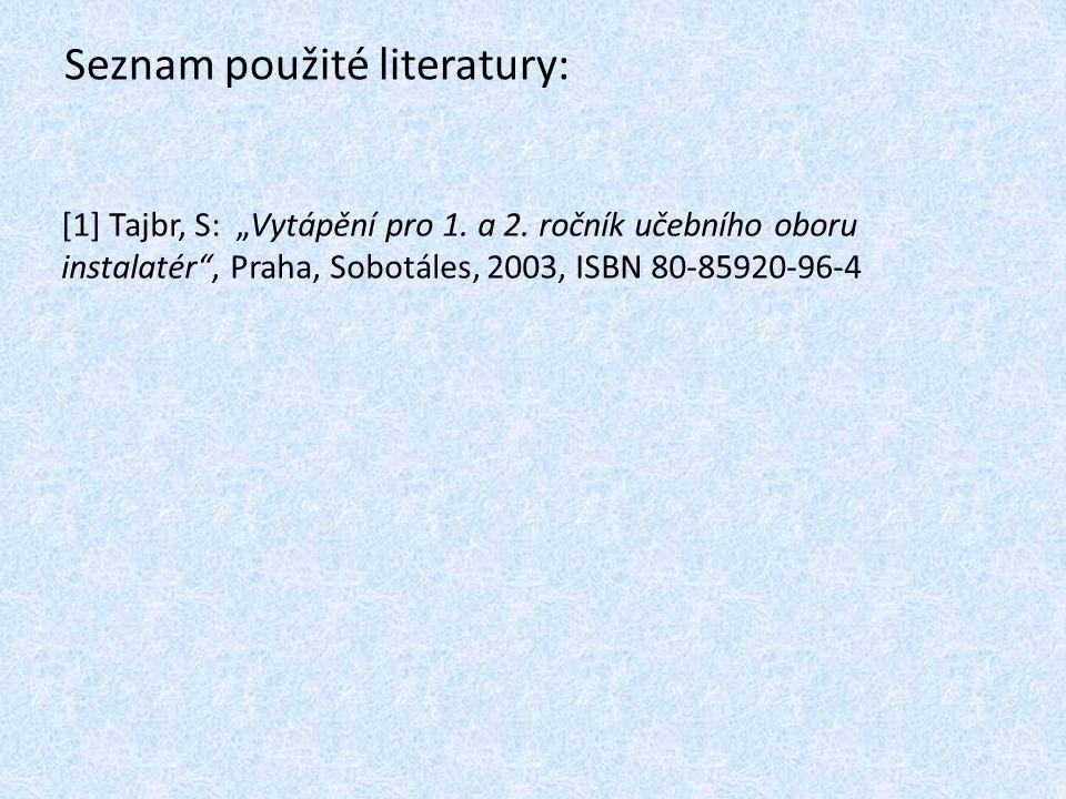 """Seznam použité literatury: [1] Tajbr, S: """"Vytápění pro 1. a 2. ročník učebního oboru instalatér"""", Praha, Sobotáles, 2003, ISBN 80-85920-96-4"""