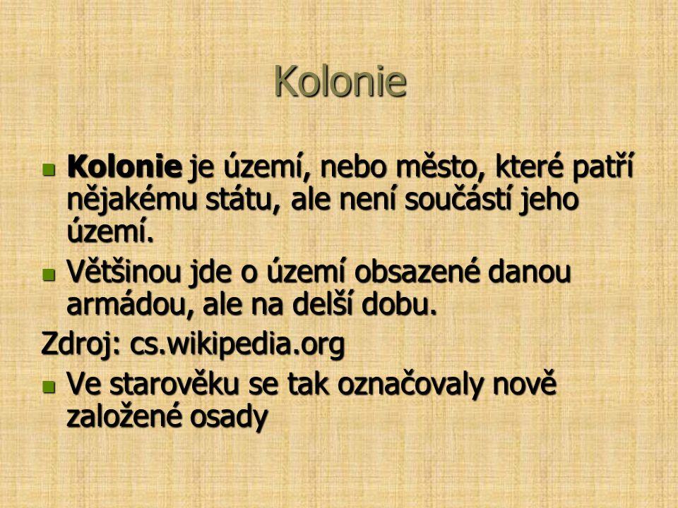 Kolonie Kolonie je území, nebo město, které patří nějakému státu, ale není součástí jeho území. Kolonie je území, nebo město, které patří nějakému stá