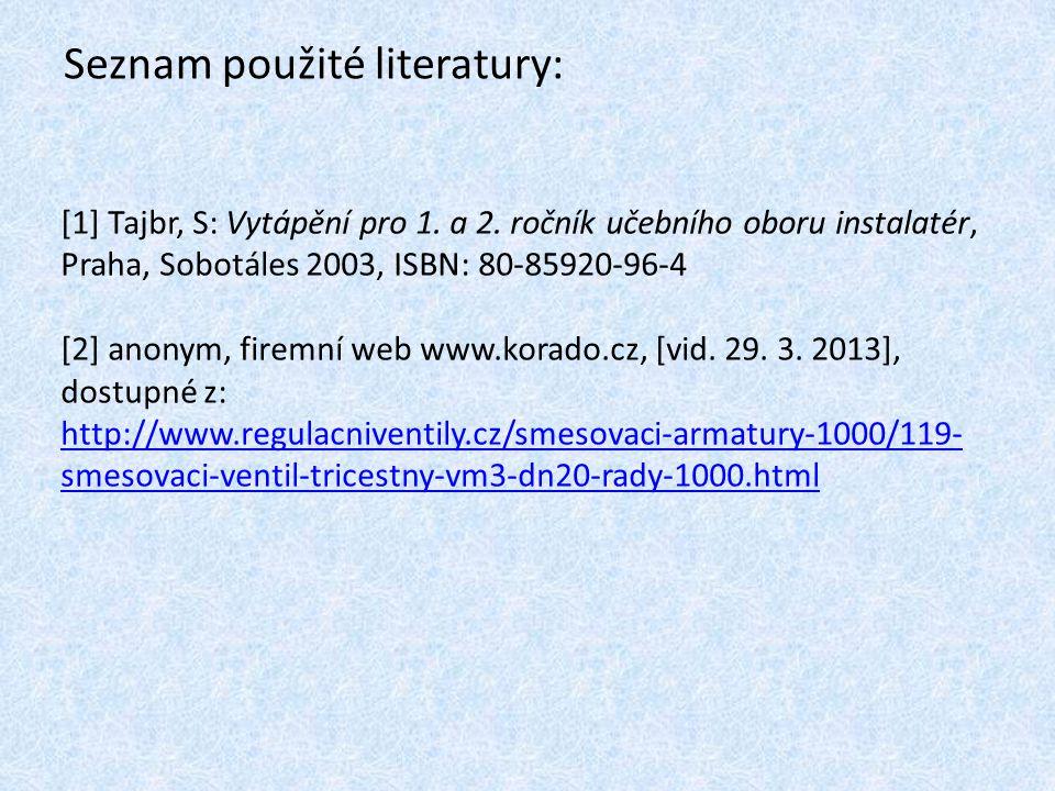 Seznam použité literatury: [1] Tajbr, S: Vytápění pro 1. a 2. ročník učebního oboru instalatér, Praha, Sobotáles 2003, ISBN: 80-85920-96-4 [2] anonym,