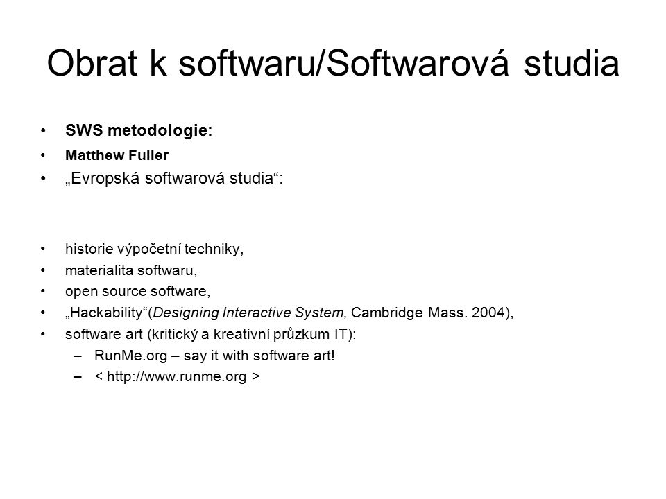 "Obrat k softwaru/Softwarová studia SWS metodologie: Matthew Fuller ""Evropská softwarová studia : historie výpočetní techniky, materialita softwaru, open source software, ""Hackability (Designing Interactive System, Cambridge Mass."