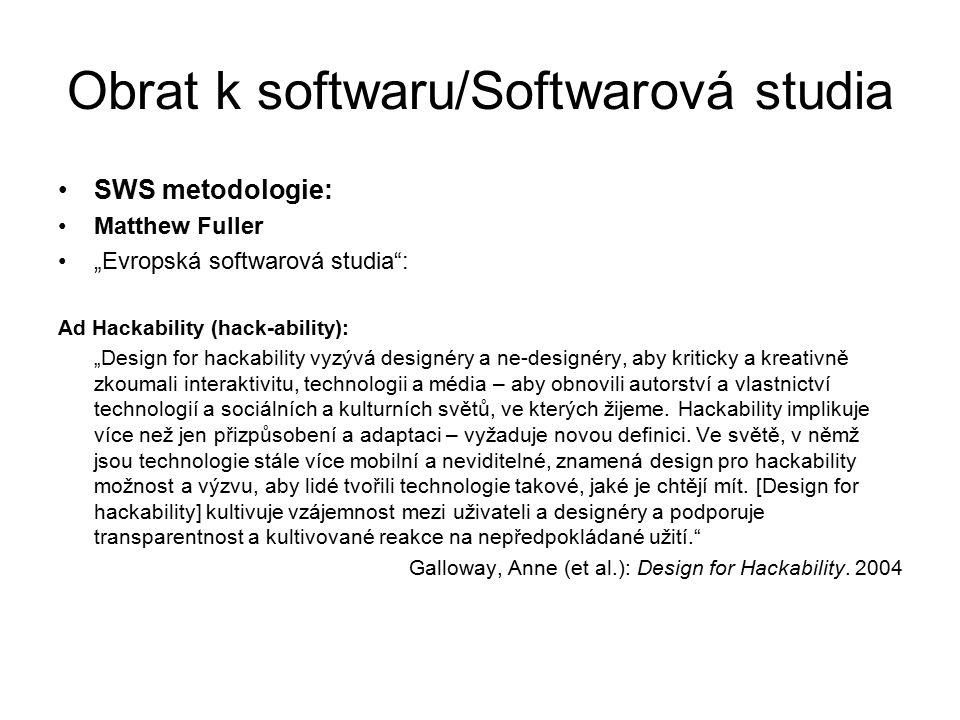 """Obrat k softwaru/Softwarová studia SWS metodologie: Matthew Fuller """"Evropská softwarová studia : Ad Hackability (hack-ability): """"Design for hackability vyzývá designéry a ne-designéry, aby kriticky a kreativně zkoumali interaktivitu, technologii a média – aby obnovili autorství a vlastnictví technologií a sociálních a kulturních světů, ve kterých žijeme."""