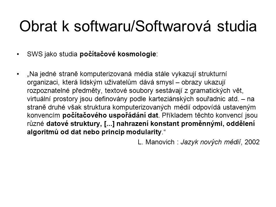 """Obrat k softwaru/Softwarová studia Kulturní logika: obrazy, příběhy, 3D uspořádání prostoru atd… -------------------------------------------------------------------------------------------- Počítačová logika: datové struktury,číselná reprezentace, variabilita, modularita… """"komputerizace kultury jako logický důsledek vlivu programovatelných médií na kulturní formy"""