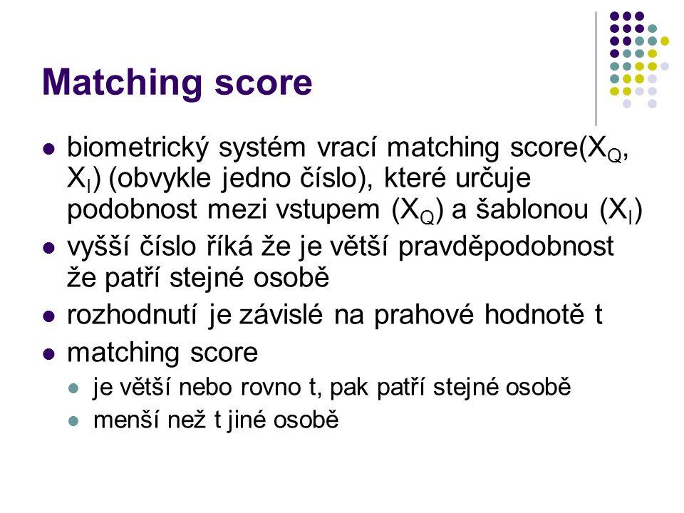 Matching score biometrický systém vrací matching score(X Q, X I ) (obvykle jedno číslo), které určuje podobnost mezi vstupem (X Q ) a šablonou (X I ) vyšší číslo říká že je větší pravděpodobnost že patří stejné osobě rozhodnutí je závislé na prahové hodnotě t matching score je větší nebo rovno t, pak patří stejné osobě menší než t jiné osobě