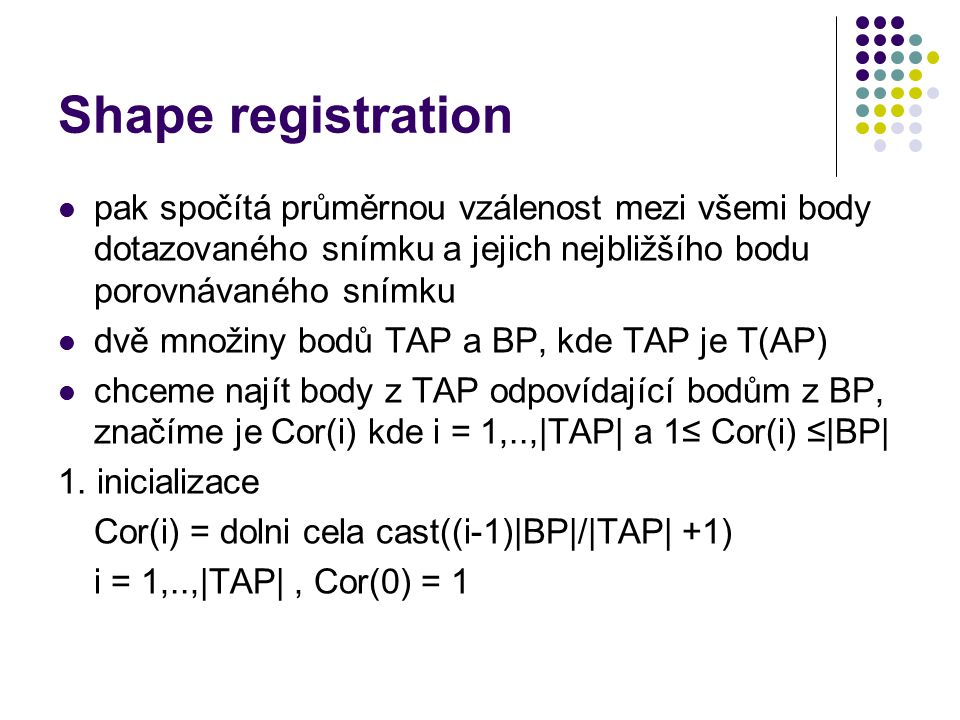 Shape registration pak spočítá průměrnou vzálenost mezi všemi body dotazovaného snímku a jejich nejbližšího bodu porovnávaného snímku dvě množiny bodů TAP a BP, kde TAP je T(AP) chceme najít body z TAP odpovídající bodům z BP, značíme je Cor(i) kde i = 1,.., TAP  a 1≤ Cor(i) ≤ BP  1.