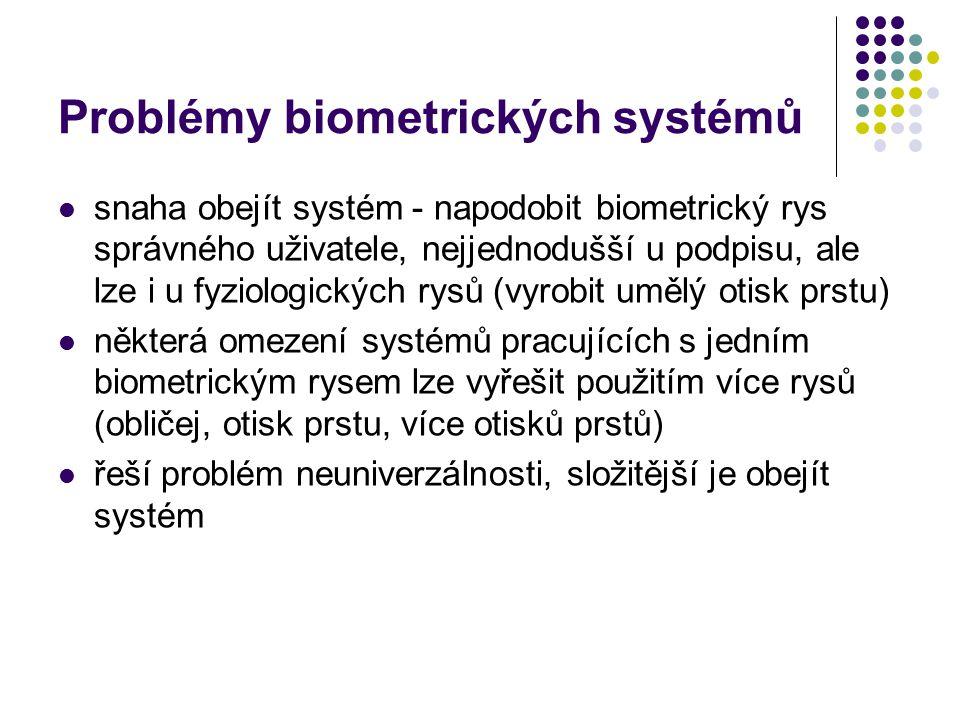 Problémy biometrických systémů snaha obejít systém - napodobit biometrický rys správného uživatele, nejjednodušší u podpisu, ale lze i u fyziologických rysů (vyrobit umělý otisk prstu) některá omezení systémů pracujících s jedním biometrickým rysem lze vyřešit použitím více rysů (obličej, otisk prstu, více otisků prstů) řeší problém neuniverzálnosti, složitější je obejít systém