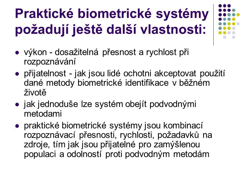 Praktické biometrické systémy požadují ještě další vlastnosti: výkon - dosažitelná přesnost a rychlost při rozpoznávání přijatelnost - jak jsou lidé ochotni akceptovat použití dané metody biometrické identifikace v běžném životě jak jednoduše lze systém obejít podvodnými metodami praktické biometrické systémy jsou kombinací rozpoznávací přesnosti, rychlosti, požadavků na zdroje, tím jak jsou přijatelné pro zamýšlenou populaci a odolností proti podvodným metodám