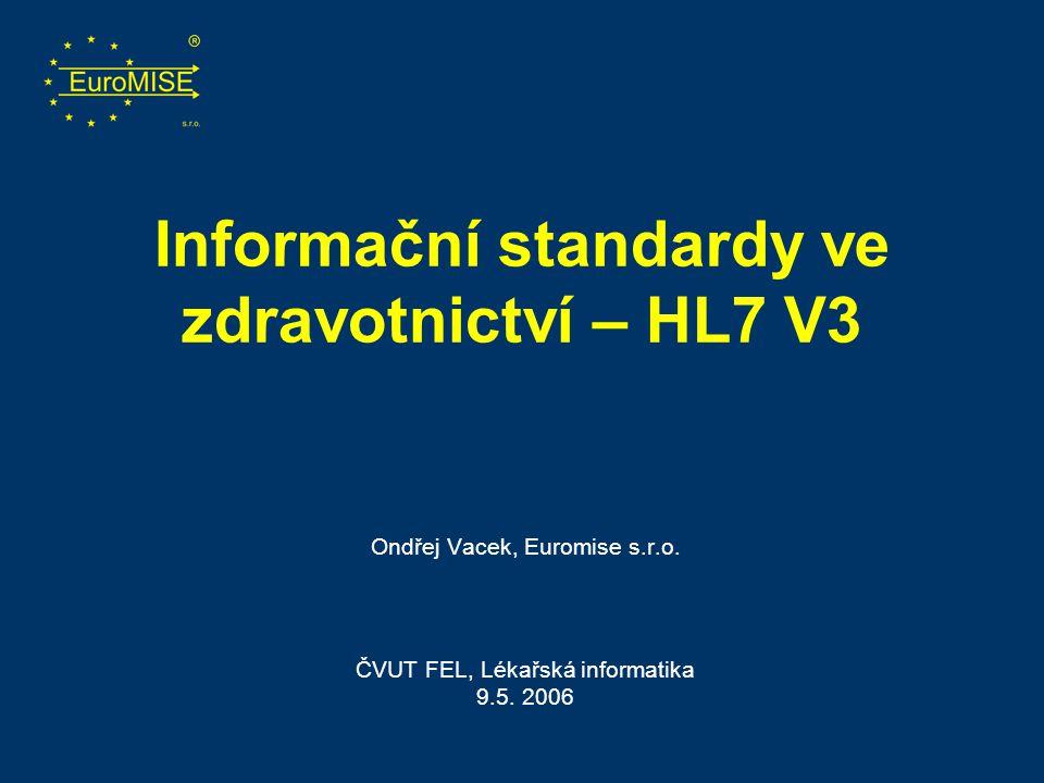 Informační standardy ve zdravotnictví – HL7 V3 Ondřej Vacek, Euromise s.r.o. ČVUT FEL, Lékařská informatika 9.5. 2006
