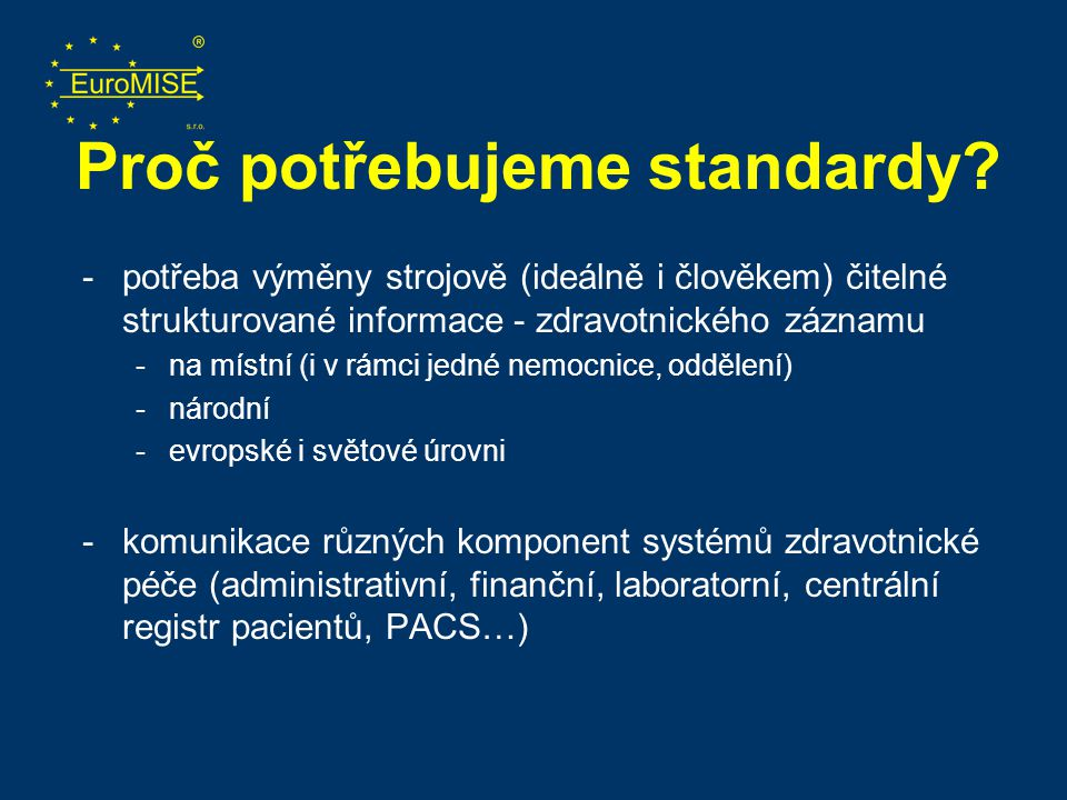 Proč potřebujeme standardy? -potřeba výměny strojově (ideálně i člověkem) čitelné strukturované informace - zdravotnického záznamu -na místní (i v rám