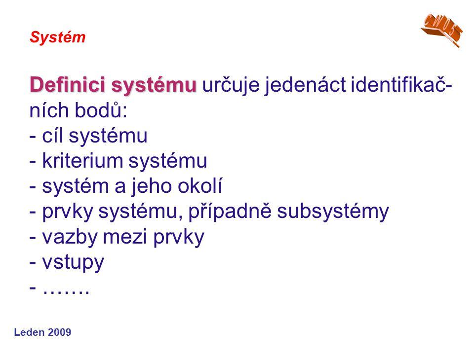 Leden 2009 Definici systému Definici systému určuje jedenáct identifikač- ních bodů: - cíl systému - kriterium systému - systém a jeho okolí - prvky systému, případně subsystémy - vazby mezi prvky - vstupy - …….