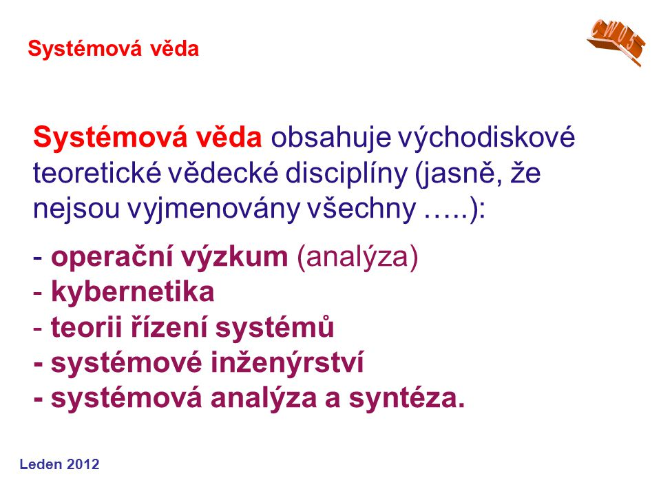 Leden 2012 Systémová věda obsahuje východiskové teoretické vědecké disciplíny (jasně, že nejsou vyjmenovány všechny …..): - operační výzkum (analýza) - kybernetika - teorii řízení systémů - systémové inženýrství - systémová analýza a syntéza.