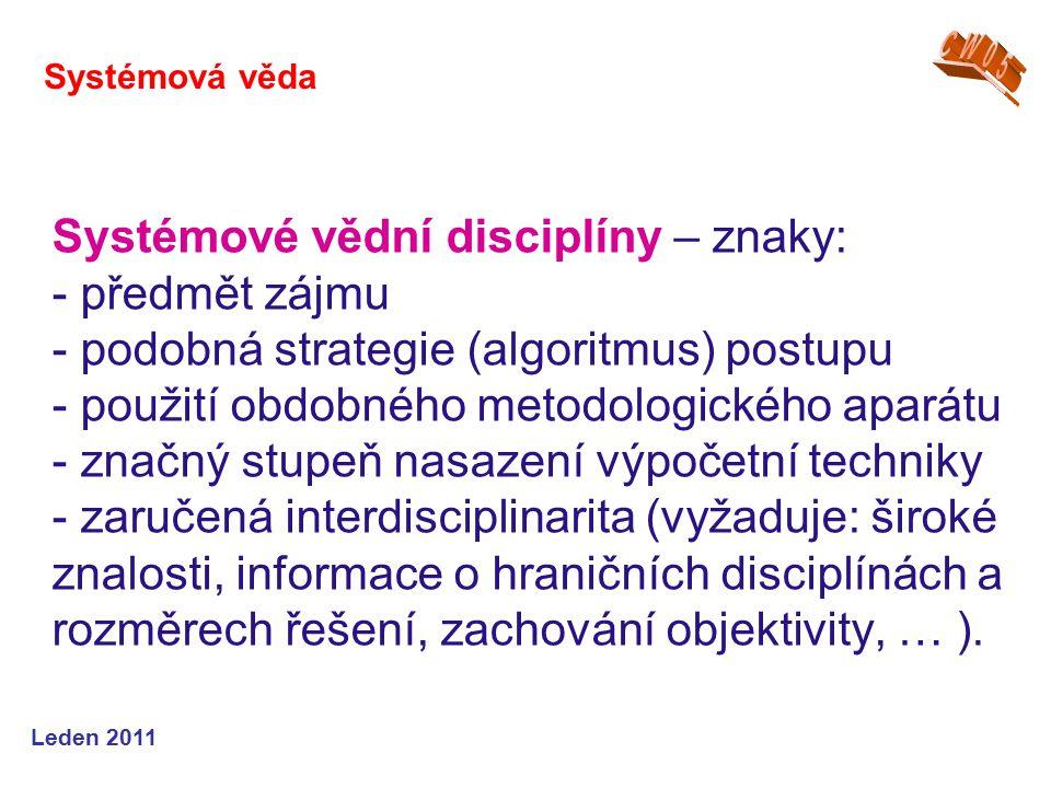 Leden 2011 Systémové vědní disciplíny – znaky: - předmět zájmu - podobná strategie (algoritmus) postupu - použití obdobného metodologického aparátu - značný stupeň nasazení výpočetní techniky - zaručená interdisciplinarita (vyžaduje: široké znalosti, informace o hraničních disciplínách a rozměrech řešení, zachování objektivity, … ).