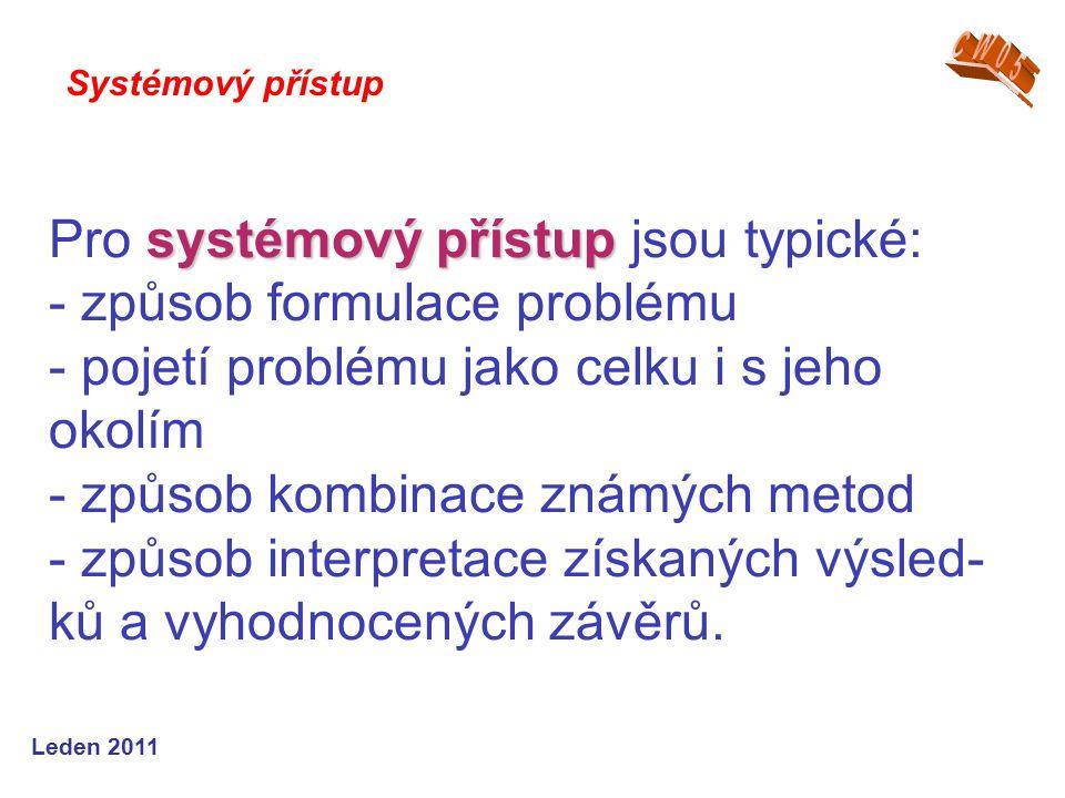 Leden 2011 systémový přístup Pro systémový přístup jsou typické: - způsob formulace problému - pojetí problému jako celku i s jeho okolím - způsob kombinace známých metod - způsob interpretace získaných výsled- ků a vyhodnocených závěrů.