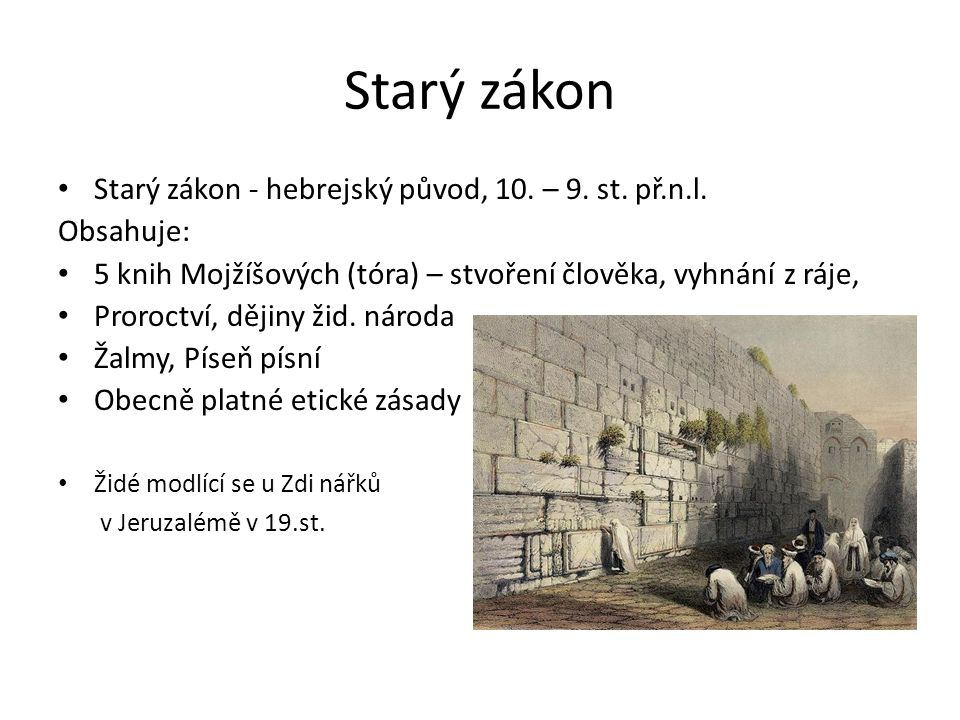 Starý zákon Starý zákon - hebrejský původ, 10. – 9. st. př.n.l. Obsahuje: 5 knih Mojžíšových (tóra) – stvoření člověka, vyhnání z ráje, Proroctví, děj