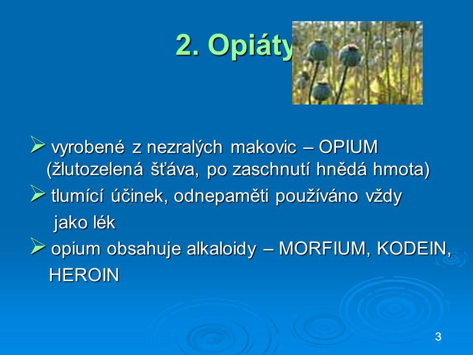 2. Opiáty  vyrobené z nezralých makovic – OPIUM (žlutozelená šťáva, po zaschnutí hnědá hmota)  tlumící účinek, odnepaměti používáno vždy jako lék ja